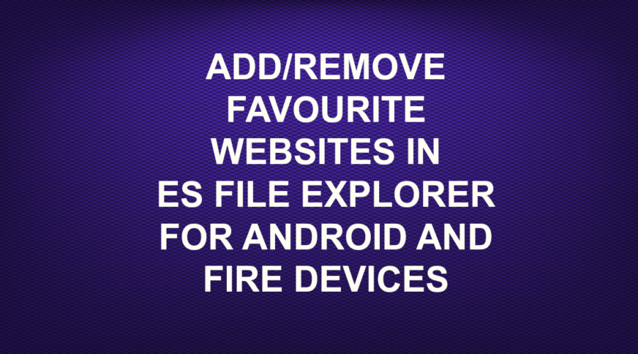 ADD/REMOVE FAVOURITE WEBSITES IN ES FILE EXPLORER FOR ANDROID AND FIRE DEVICES