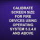 CALIBRATE SCREEN SIZE FOR FIRE DEVICES USING OPERATING SYSTEM 5.2.4.0 AND ABOVE