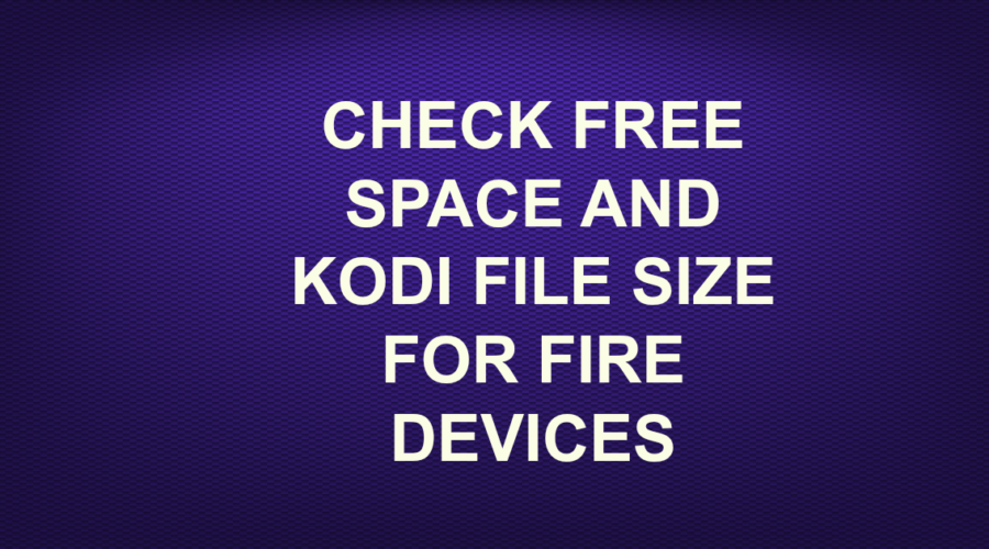 CHECK FREE SPACE AND KODI FILE SIZE FOR FIRE DEVICES