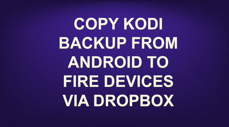 COPY KODI BACKUP FROM ANDROID TO FIRE DEVICES VIA DROPBOX