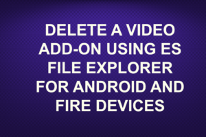 DELETE A VIDEO ADD-ON USING ES FILE EXPLORER FOR ANDROID AND FIRE DEVICES
