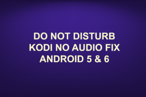DO NOT DISTURB KODI NO AUDIO FIX ANDROID 5 & 6