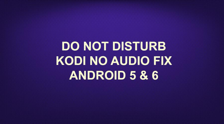 DO NOT DISTURB KODI NO AUDIO FIX ANDROID 5 & 6