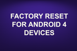 FACTORY RESET FOR ANDROID 4 DEVICES