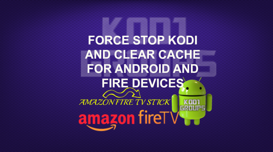 FORCE STOP KODI AND CLEAR CACHE FOR ANDROID AND FIRE DEVICES