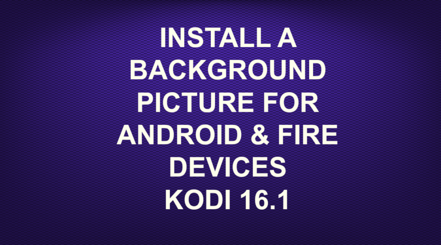 INSTALL A BACKGROUND PICTURE FOR ANDROID AND FIRE DEVICES KODI 16.1