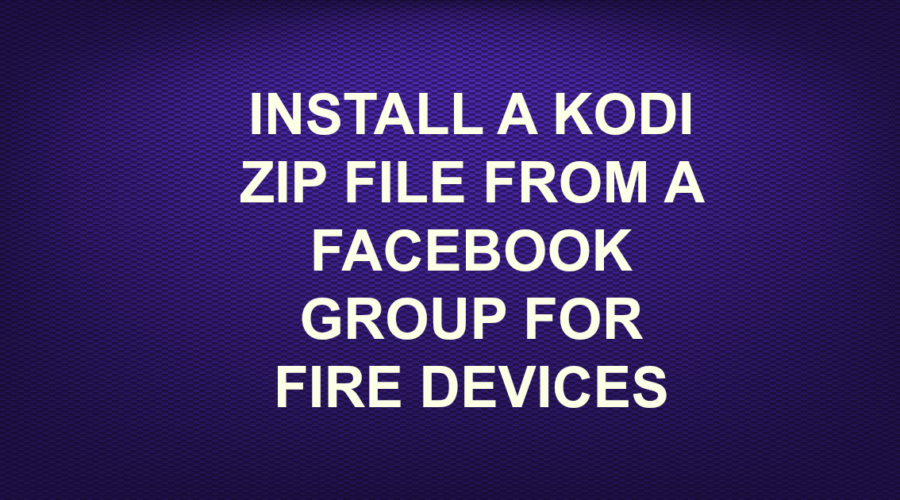 INSTALL A KODI ZIP FILE FROM A FACEBOOK GROUP FOR FIRE DEVICES