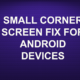 SMALL CORNER SCREEN FIX FOR ANDROID DEVICES