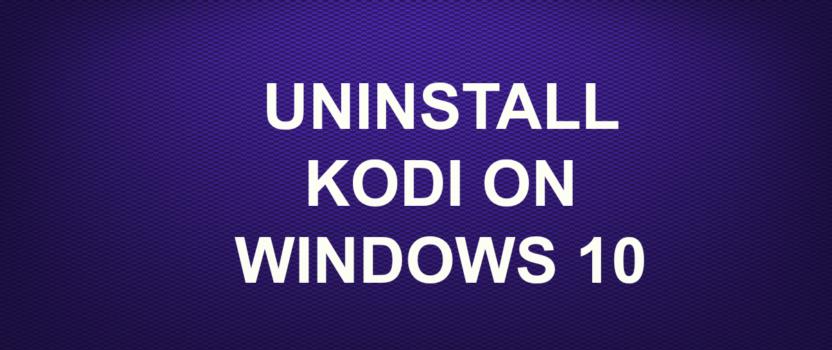 UNINSTALL KODI ON WINDOWS 10
