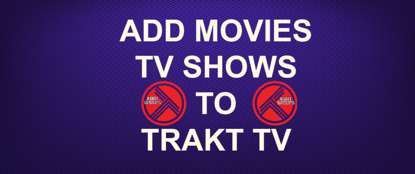 ADD MOVIES/TV SHOWS TO TRAKT TV