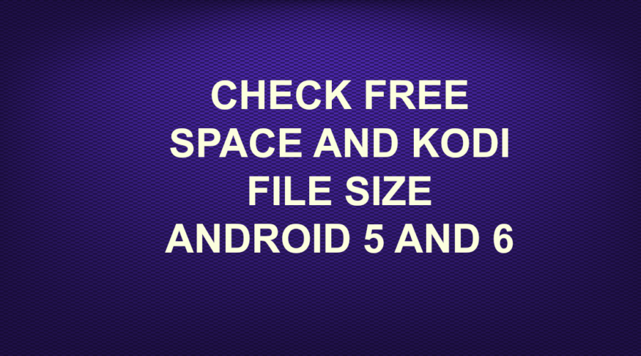 CHECK FREE SPACE AND KODI FILE SIZE ANDROID 5 AND 6