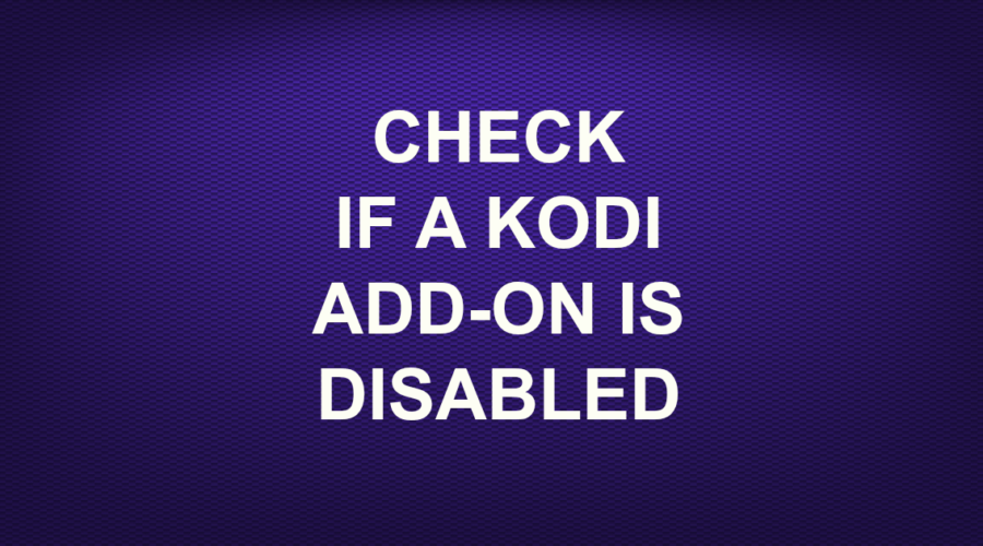 CHECK IF A KODI ADDON IS DISABLED