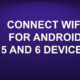 CONNECT WIFI FOR ANDROID 5 AND 6 DEVICES