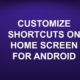 CUSTOMIZE SHORTCUTS ON HOME SCREEN FOR ANDROID