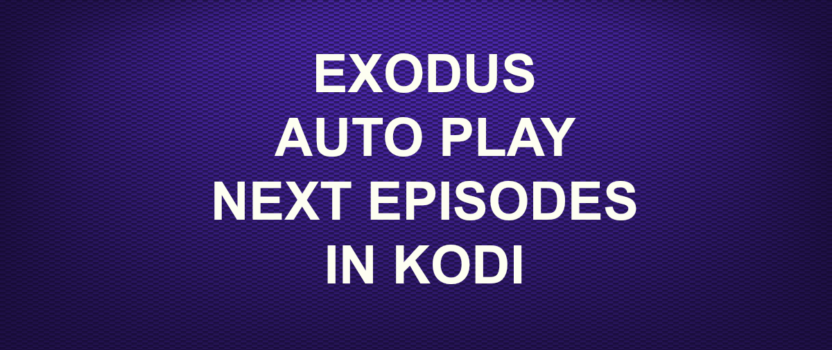 EXODUS AUTO PLAY NEXT EPISODES IN KODI