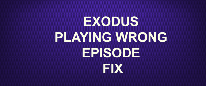 EXODUS PLAYING WRONG EPISODE FIX