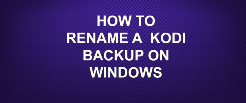 HOW TO RENAME KODI BACKUP ON WINDOWS