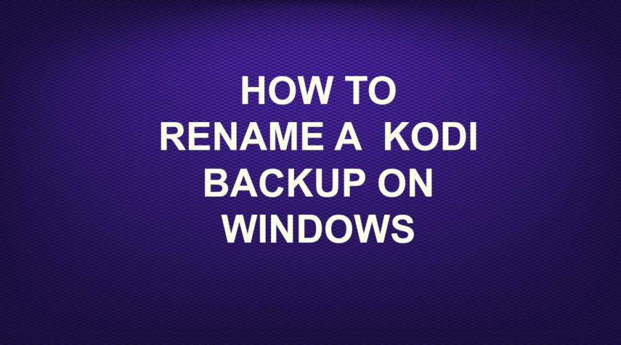 HOW TO RENAME KODI BACKUP ON WINDOWS