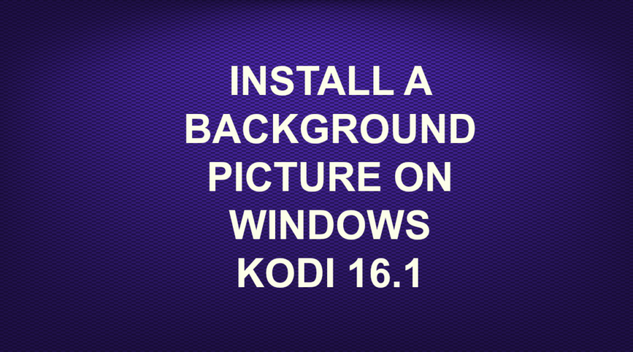 INSTALL A BACKGROUND PICTURE ON WINDOWS KODI 16.1