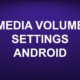 MEDIA VOLUME SETTINGS ANDROID