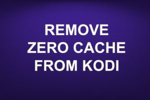 REMOVE ZERO CACHE FROM KODI