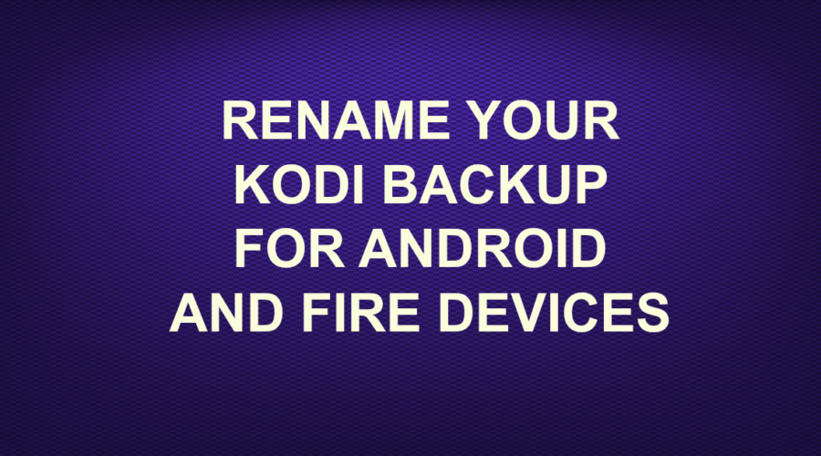 RENAME YOUR KODI BACKUP FOR ANDROID AND FIRE DEVICES