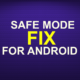 SAFE MODE FIX FOR ANDROID 4