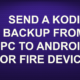 SEND A KODI BACKUP FROM PC TO ANDROID OR FIRE DEVICE