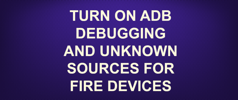 TURN ON ADB DEBUGGING AND UNKNOWN SOURCES FOR FIRE DEVICES