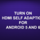 TURN ON HDMI SELF ADAPTION FOR ANDROID 5 AND 6