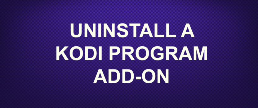 UNINSTALL A KODI PROGRAM ADD-ON