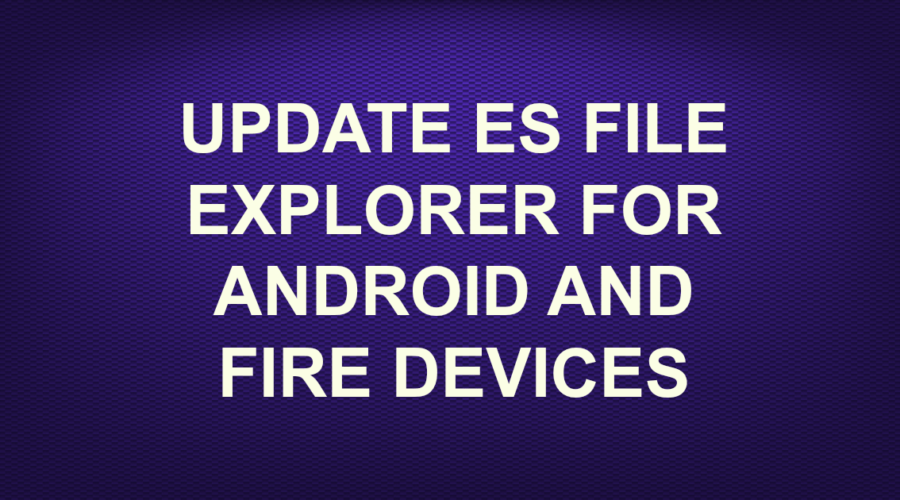 UPDATE ES FILE EXPLORER FOR ANDROID AND FIRE DEVICES