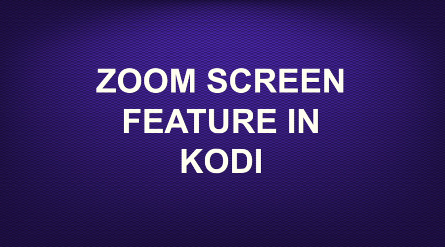 ZOOM SCREEN FEATURE IN KODI