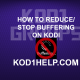HOW TO REDUCE/STOP BUFFERING ON KODI