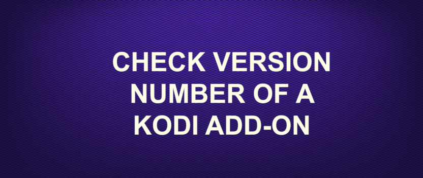 CHECK VERSION NUMBER OF A KODI ADDON