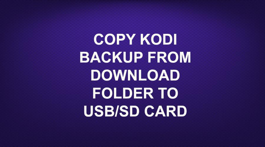 COPY KODI BACKUP FROM DOWNLOAD FOLDER TO USB/SD CARD