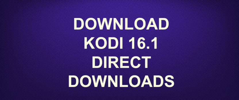 DOWNLOAD KODI 16.1 DIRECT DOWNLOADS