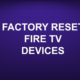 FACTORY RESET FIRE TV DEVICES
